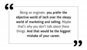 You prefer tech over marketing and selling. Maybe that's why you don't talk about these things. And that would be the biggest mistake of your career.