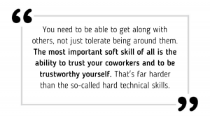 You need to be able to get along with others, not just tolerate being around them. The most important soft skill of all is the ability to trust your coworkers and to be trustworthy yourself. That's far harder than the so-called hard technical skills.