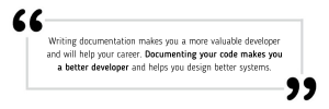 Writing documentation makes you a more valuable developer and will help your career. Documenting your code makes you a better developer and helps you design better systems.