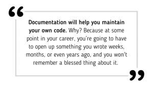 Documentation will help you maintain your own code. Why? Because at some point in your career, you're going to have to open up something you wrote weeks, months, or even years ago, and you won't remember a blessed thing about it.