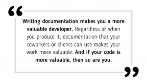 Writing documentation makes you a more valuable developer. Regardless of when you produce it, documentation that your coworkers or clients can use makes your work more valuable. And if your code is more valuable, then so are you.