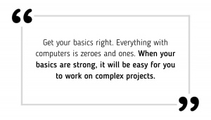Get your basics right. Everything with computers is zeroes and ones. When your basics are strong, it will be easy for you to work on complex projects.