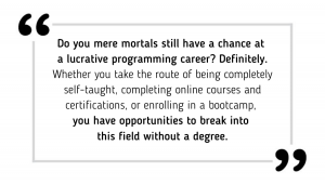Do you mere mortals still have a chance at a lucrative programming career? Definitely. Whether you take the route of being completely self-taught, completing online courses and certifications, or enrolling in a bootcamp, you have opportunities to break into this field without a degree.