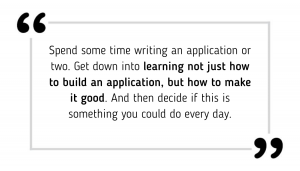 Spend some time writing an application or two. Get down into learning not just how to build an application, but how to make it good. And then decide if this is something you could do every day.