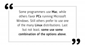 Some programmers use Mac, while others favor PCs running Microsoft Windows. Still others prefer to use one of the many Linux distributions. Last but not least, some use some combination of the options above.