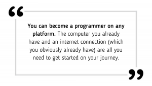 You can become a programmer on any platform. The computer you already have and an internet connection (which you obviously already have) are all you need to get started on your journey.