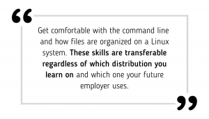 Get comfortable with the command line and how files are organized on a Linux system. These skills are transferable regardless of which distribution you learn on and which one your future employer uses.