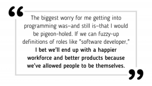 "The biggest worry for me getting into programming was—and still is—that I would be pigeon-holed. If we can fuzzy-up definitions of roles like ""software developer,"" I bet we'll end up with a happier workforce and better products because we've allowed people to be themselves."
