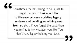 Sometimes the best thing to do is just to forget the past. Think about the difference between updating legacy systems and building something new from scratch. If you forget the past, then you're free to try whatever you like. You don't have legacy holding you back.
