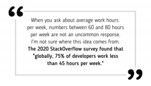 "When you ask about average work hours per week, numbers between 60 and 80 hours per week are not an uncommon response. I'm not sure where this idea comes from. The 2020 StackOverflow survey found that ""globally, 75% of developers work less than 45 hours per week."""
