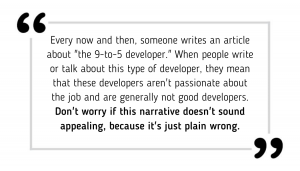 "Every now and then, someone writes an article about ""the 9-to-5 developer."" When people write or talk about this type of developer, they mean that these developers aren't passionate about the job and are generally not good developers. Don't worry if this narrative doesn't sound appealing, because it's just plain wrong."