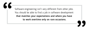 software engineering isn't very different from other jobs. You should be able to find a job in software development that matches your expectations and where you have to work overtime only on rare occasions.