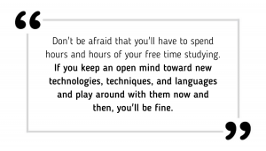 Don't be afraid that you'll have to spend hours and hours of your free time studying. If you keep an open mind toward new technologies, techniques, and languages and play around with them now and then, you'll be fine.