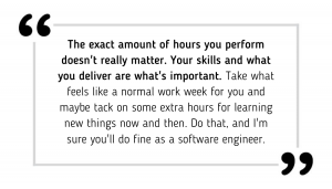 The exact amount of hours you perform doesn't really matter. Your skills and what you deliver are what's important. Take what feels like a normal work week for you and maybe tack on some extra hours for learning new things now and then. Do that, and I'm sure you'll do fine as a software engineer.