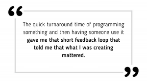 The quick turnaround time of programming something and then having someone use it gave me that short feedback loop that told me that what I was creating mattered.