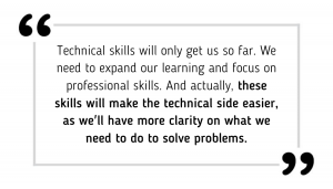 Technical skills will only get us so far. We need to expand our learning and focus on professional skills. And actually, these skills will make the technical side easier, as we'll have more clarity on what we need to do to solve problems.