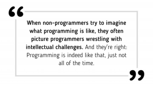 When non-programmers try to imagine what programming is like, they often picture programmers wrestling with intellectual challenges, trying to come up with creative solutions to problems they have never faced before. And they're right: Programming is indeed like that, just not all of the time.
