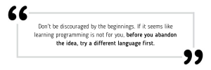 Don't be discouraged by the beginnings. If it seems like learning programming is not for you, before you abandon the idea, try a different language first.
