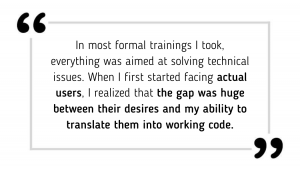 In most formal trainings I took, everything was aimed at solving technical issues. When I first started facing actual users, I realized that the gap was huge between their desires and my ability to translate them into working code.