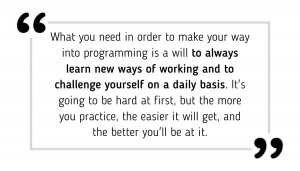 What you need in order to make your way into programming is a will to always learn new ways of working and to challenge yourself on a daily basis. It's going to be hard at first, but the more you practice, the easier it will get, and the better you'll be at it.