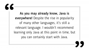 As you may already know, Java is everywhere! Despite the rise in popularity of many other languages, it's still a relevant language. I wouldn't recommend learning only Java at this point in time, but you can certainly start with Java.