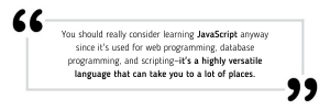 You should really consider learning JavaScript anyway since it's used for web programming, database programming, and scripting—it's a highly versatile language that can take you to a lot of places.
