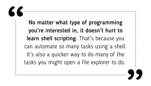 No matter what type of programming you're interested in, it doesn't hurt to learn shell scripting. That's because you can automate so many tasks using a shell. It's also a quicker way to do many of the tasks you might open a file explorer to do.