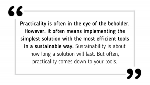 Practicality is often in the eye of the beholder. However, it often means implementing the simplest solution with the most efficient tools in a sustainable way. Sustainability is about how long a solution will last. But often, practicality comes down to your tools.