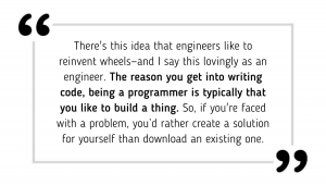 there's this idea that engineers like to reinvent wheels—and I say this lovingly as an engineer. The reason you get into writing code, being a programmer is typically that you like to build a thing. So, if you're faced with a problem, you'd rather create a solution for yourself than download an existing one.
