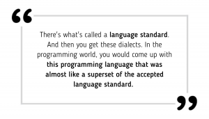 There's what's called a language standard. And then you get these dialects. In the programming world, you would come up with this programming language that was almost like a superset of the accepted language standard.