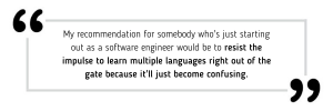 My recommendation for somebody who's just starting out as a software engineer would be to resist the impulse to learn multiple languages right out of the gate because it'll just become confusing.