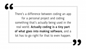 There's a difference between coding an app for a personal project and coding something that's actually being used in the real world. Actually coding is a tiny part of what goes into making software, and a lot has to go right for that to even happen.