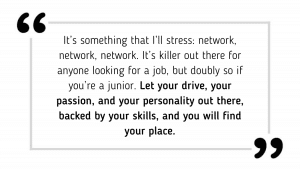 It's something that I'll stress: network, network, network. It's killer out there for anyone looking for a job, but doubly so if you're a junior. Let your drive, your passion, and your personality out there, backed by your skills, and you will find your place.