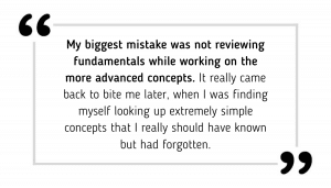 My biggest mistake was not reviewing fundamentals while working on the more advanced concepts. It really came back to bite me later, when I was finding myself looking up extremely simple concepts that I really should have known but had forgotten.