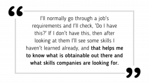 I'll normally go through [a job's] requirements and I'll check, 'Do I have this?' If I don't have this, then after looking at them I'll see some skills I haven't learned already, and that helps me to know what is obtainable out there and what skills companies are looking for.