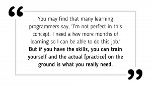You may find that many learning programmers say, 'I'm not perfect in this concept. I need a few more months of learning so I can be able to do this job.' But if you have the skills, you can train yourself and the actual [practice] on the ground is what you really need.