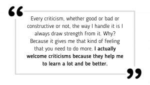 Every criticism, whether good or bad or constructive or not, the way I handle it is I always draw strength from it. Why? Because it gives me that kind of feeling that you need to do more. I actually welcome criticisms because they help me to learn a lot and be better.